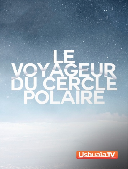 Ushuaïa TV - Le voyageur du cercle polaire