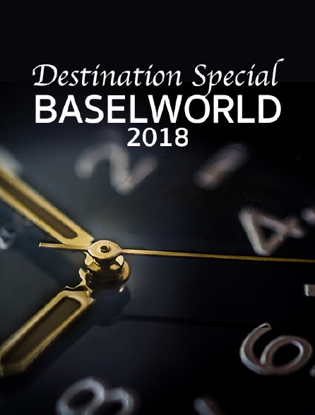 Destination Special : Baselworld 2018