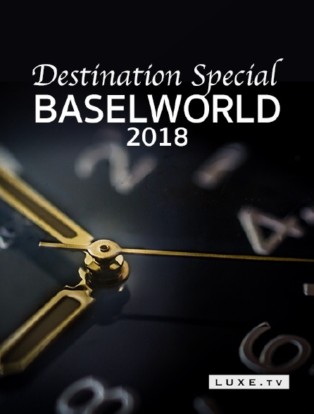 Luxe TV - Destination Special : Baselworld 2018