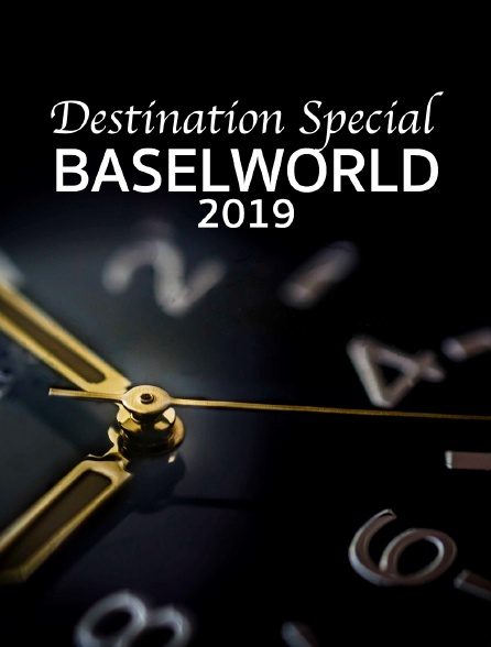 Destination Special : Baselworld 2019