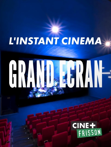 Ciné+ Frisson - L'instant cinéma - Grand écran