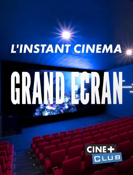 Ciné+ Club - L'instant cinéma - Grand écran