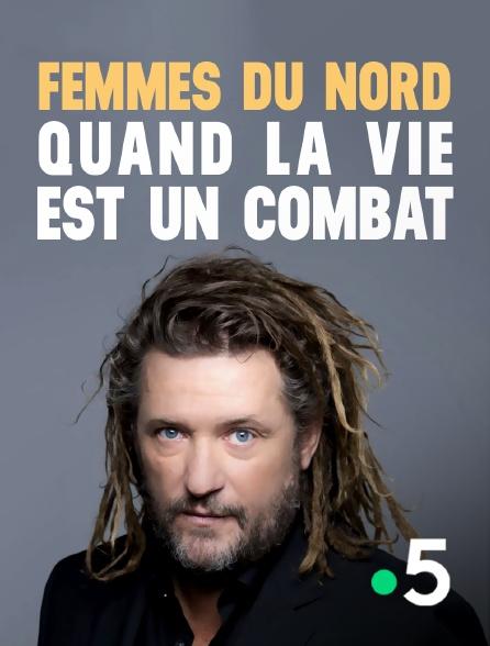 France 5 - Femmes du Nord, quand la vie est un combat