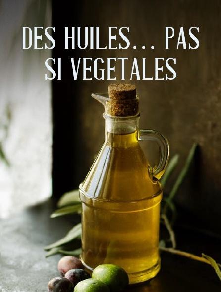 Des huiles... pas si végétales