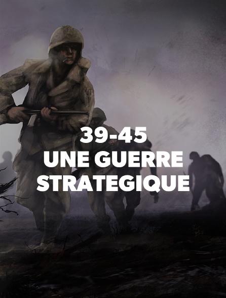 39-45 : UNE GUERRE STRATEGIQUE