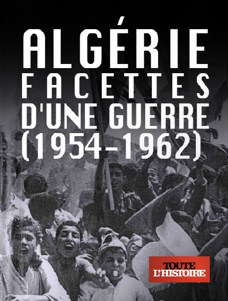 Toute l'histoire - Algérie, facettes d'une guerre (1954-1962)