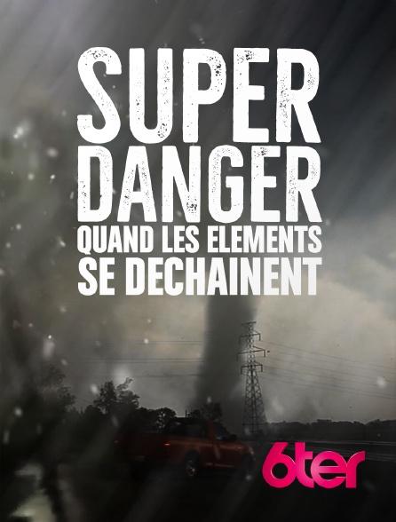 6ter - Super danger : quand les éléments se déchaînent