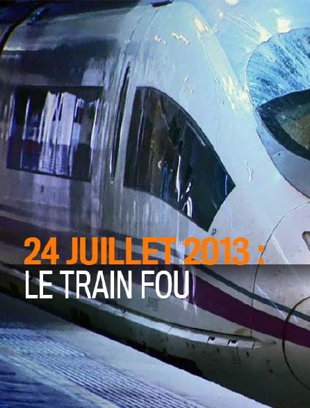24 juillet 2013 : le train fou