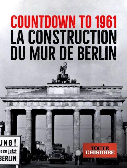 Toute l'histoire - Countdown to 1961 : la construction du mur de Berlin
