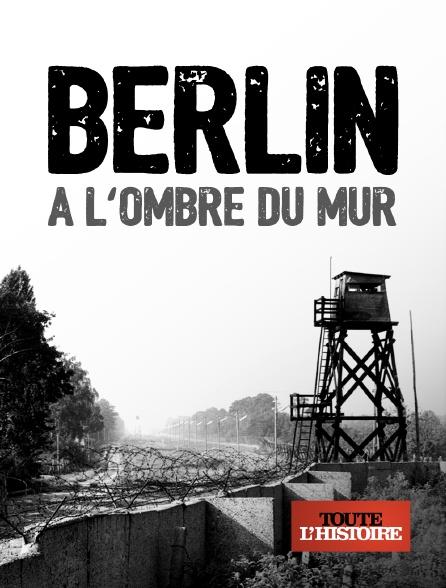 Toute l'histoire - Berlin, à l'ombre du mur